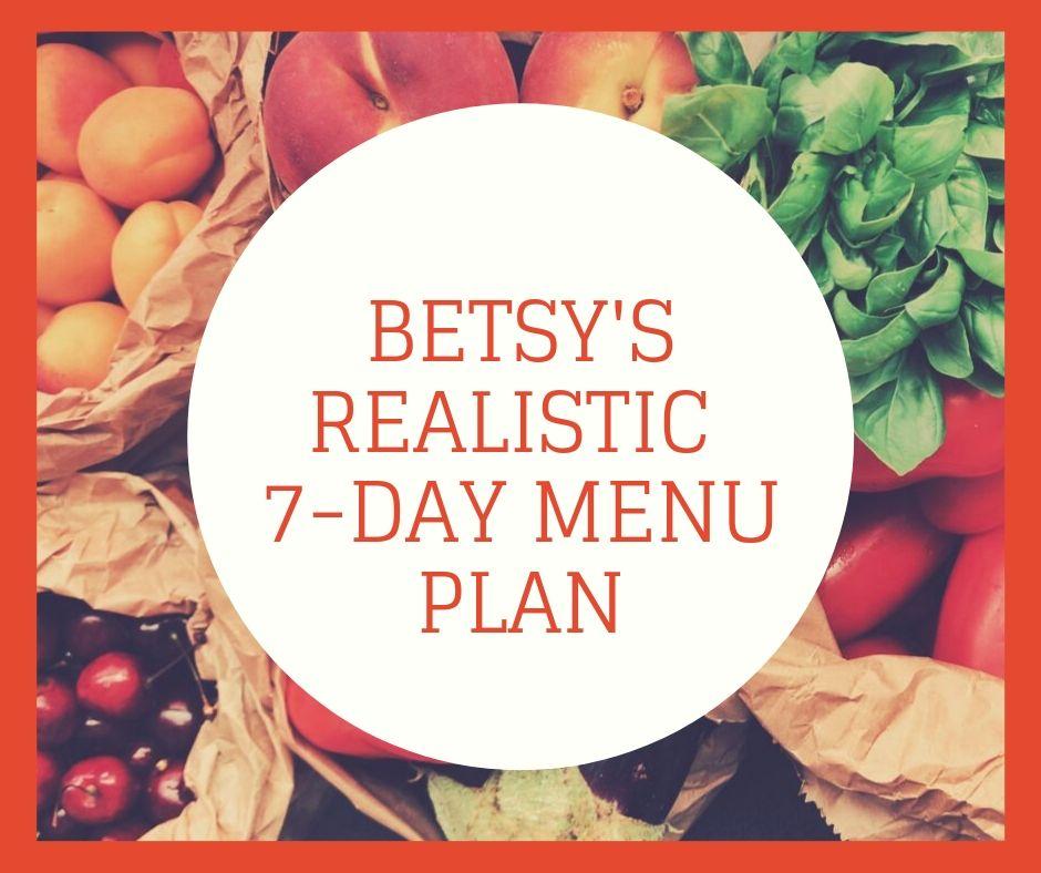 Betsys 7-Day Realistic Menu Plan